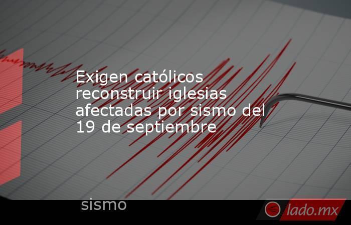 Exigen católicos reconstruir iglesias afectadas por sismo del 19 de septiembre. Noticias en tiempo real