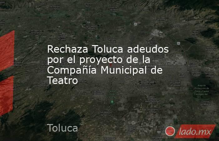 Rechaza Toluca adeudos por el proyecto de la Compañía Municipal de Teatro. Noticias en tiempo real