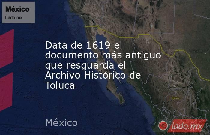 Data de 1619 el documento más antiguo que resguarda el Archivo Histórico de Toluca. Noticias en tiempo real