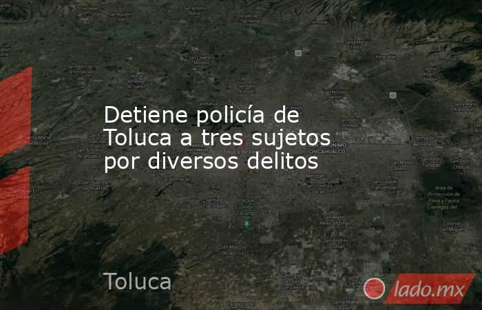 Detiene policía de Toluca a tres sujetos por diversos delitos. Noticias en tiempo real
