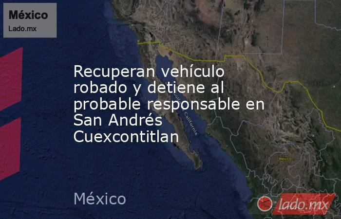 Recuperan vehículo robado y detiene al probable responsable en San Andrés Cuexcontitlan. Noticias en tiempo real