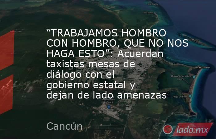 """""""TRABAJAMOS HOMBRO CON HOMBRO, QUE NO NOS HAGA ESTO"""": Acuerdan taxistas mesas de diálogo con el gobierno estatal y dejan de lado amenazas. Noticias en tiempo real"""
