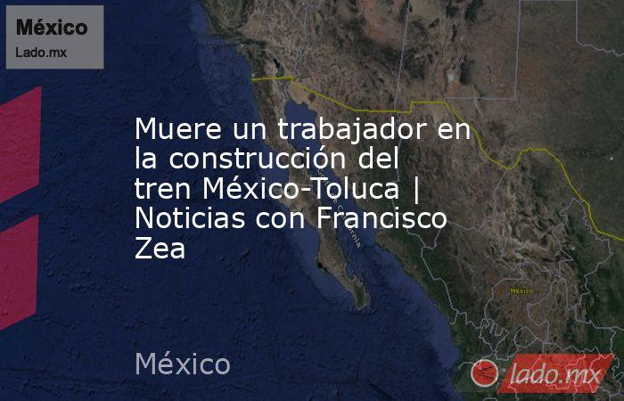 Muere un trabajador en la construcción del tren México-Toluca | Noticias con Francisco Zea. Noticias en tiempo real