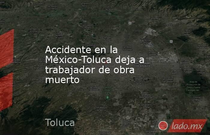 Accidente en la México-Toluca deja a trabajador de obra muerto. Noticias en tiempo real