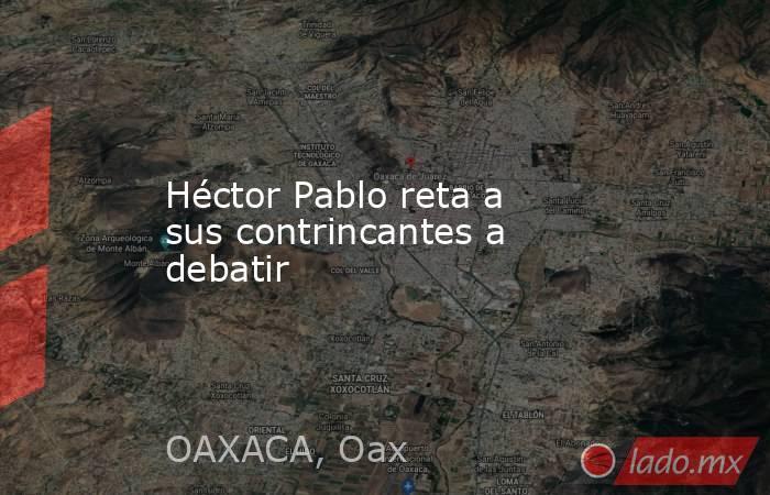 Héctor Pablo reta a sus contrincantes a debatir. Noticias en tiempo real