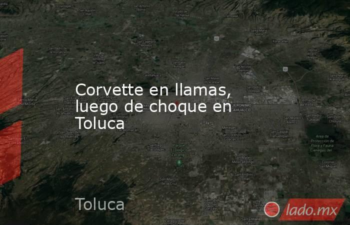Corvette en llamas, luego de choque en Toluca. Noticias en tiempo real