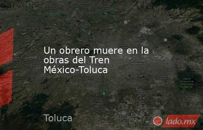 Un obrero muere en la obras del Tren México-Toluca. Noticias en tiempo real