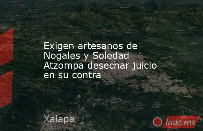 Exigen artesanos de Nogales y Soledad Atzompa desechar juicio en su contra. Noticias en tiempo real