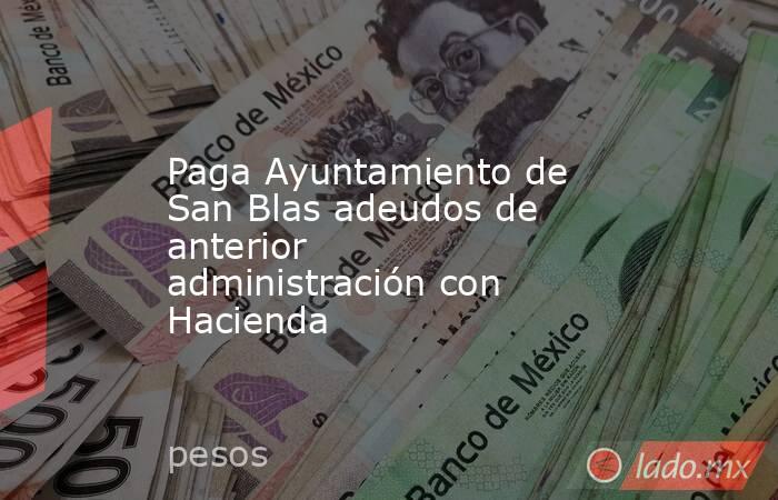 Paga Ayuntamiento de San Blas adeudos de anterior administración con Hacienda. Noticias en tiempo real
