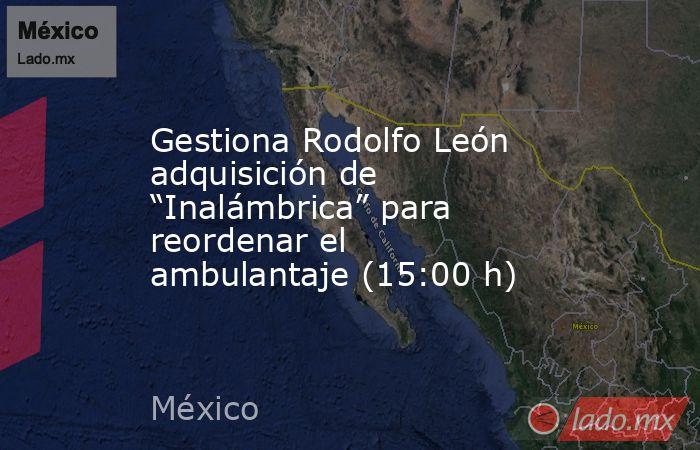 """Gestiona Rodolfo León adquisición de """"Inalámbrica"""" para reordenar el ambulantaje (15:00 h). Noticias en tiempo real"""