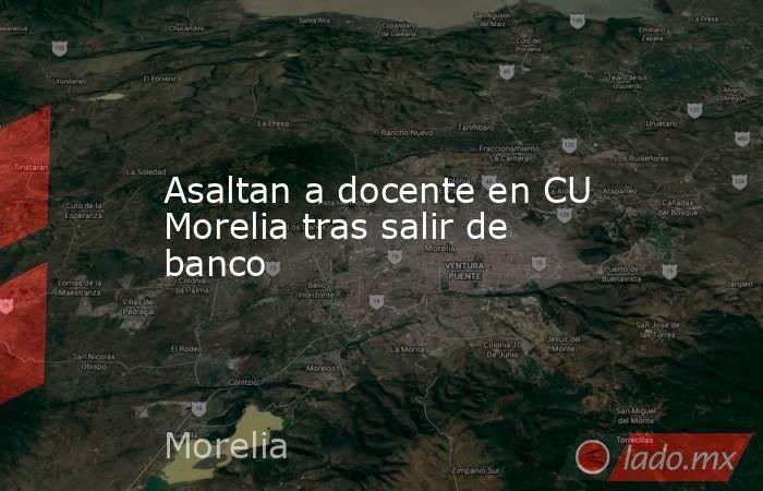 Asaltan a docente en CU Morelia tras salir de banco. Noticias en tiempo real