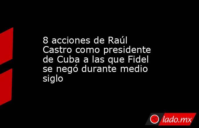 8 acciones de Raúl Castro como presidente de Cuba a las que Fidel se negó durante medio siglo. Noticias en tiempo real