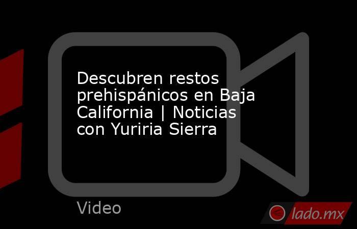 Descubren restos prehispánicos en Baja California | Noticias con Yuriria Sierra. Noticias en tiempo real