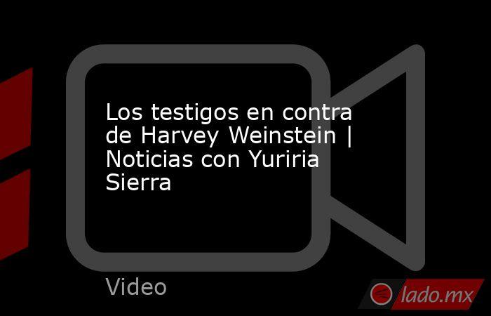 Los testigos en contra de Harvey Weinstein | Noticias con Yuriria Sierra. Noticias en tiempo real