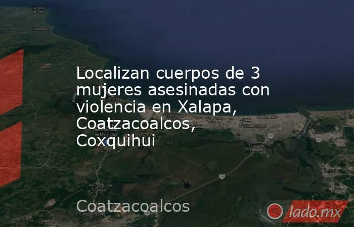 Localizan cuerpos de 3 mujeres asesinadas con violencia en Xalapa, Coatzacoalcos, Coxquihui. Noticias en tiempo real