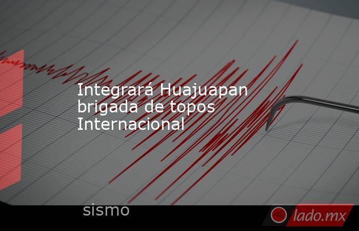 Integrará Huajuapan brigada de topos Internacional. Noticias en tiempo real