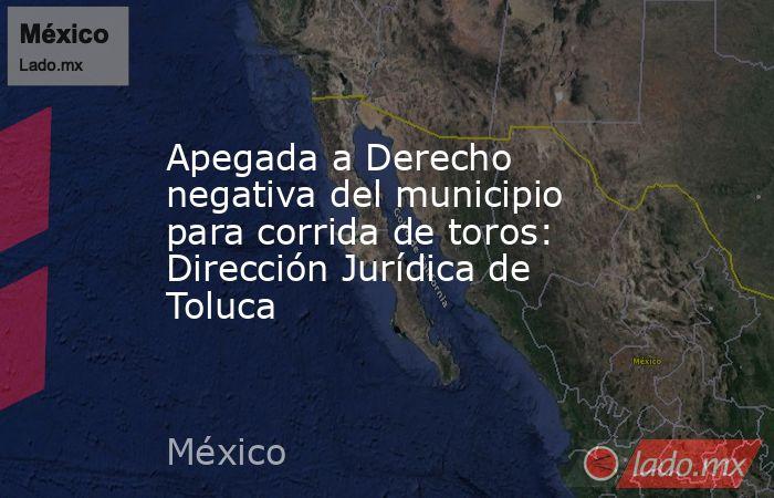 Apegada a Derecho negativa del municipio para corrida de toros: Dirección Jurídica de Toluca. Noticias en tiempo real