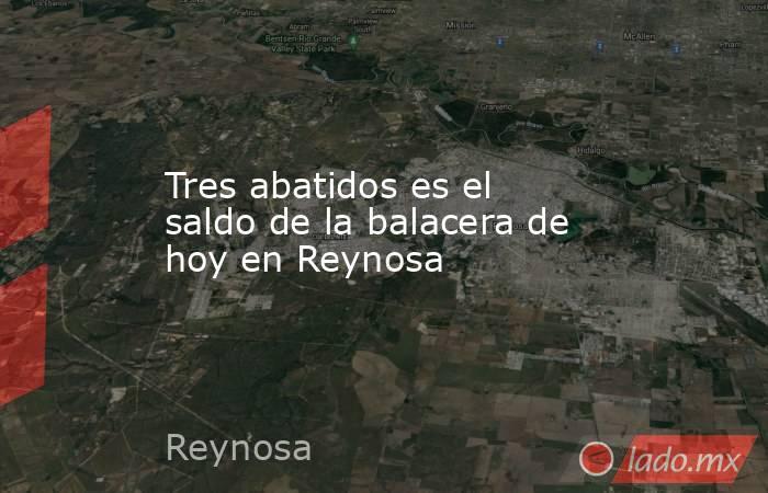 Tres abatidos es el saldo de la balacera de hoy en Reynosa. Noticias en tiempo real