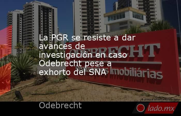 La PGR se resiste a dar avances de investigación en caso Odebrecht pese a exhorto del SNA. Noticias en tiempo real