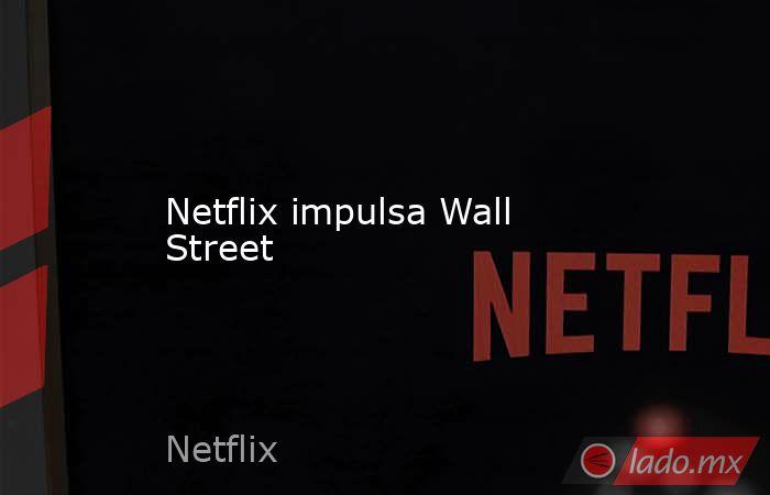 Netflix impulsa Wall Street. Noticias en tiempo real
