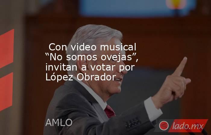 """Con video musical """"No somos ovejas"""", invitan a votar por López Obrador. Noticias en tiempo real"""