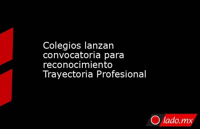 Colegios lanzan convocatoria para  reconocimiento Trayectoria Profesional. Noticias en tiempo real