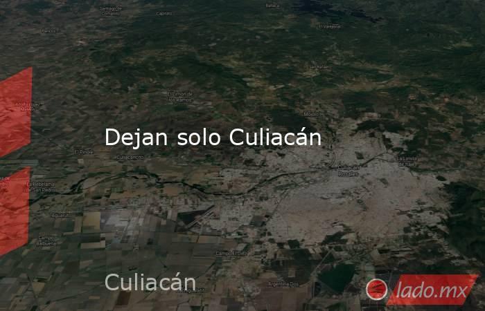 Dejan solo Culiacán. Noticias en tiempo real