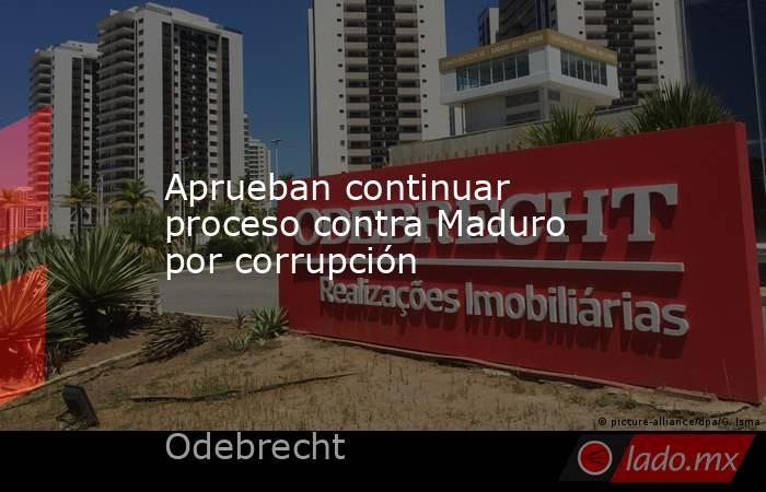 Aprueban continuar proceso contra Maduro por corrupción. Noticias en tiempo real