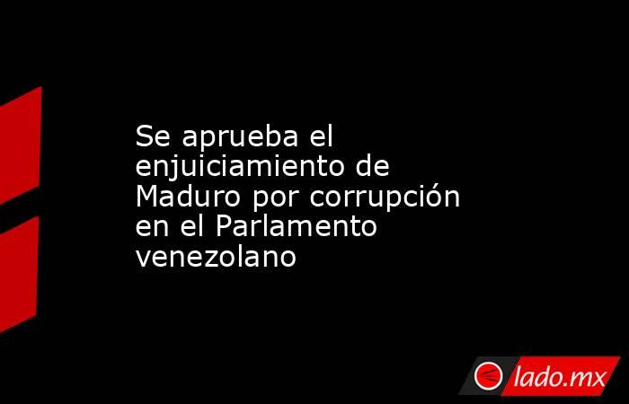 Se aprueba el enjuiciamiento de Maduro por corrupción en el Parlamento venezolano. Noticias en tiempo real