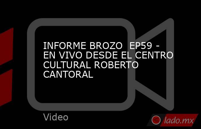 INFORME BROZO  EP59 - EN VIVO DESDE EL CENTRO CULTURAL ROBERTO CANTORAL. Noticias en tiempo real