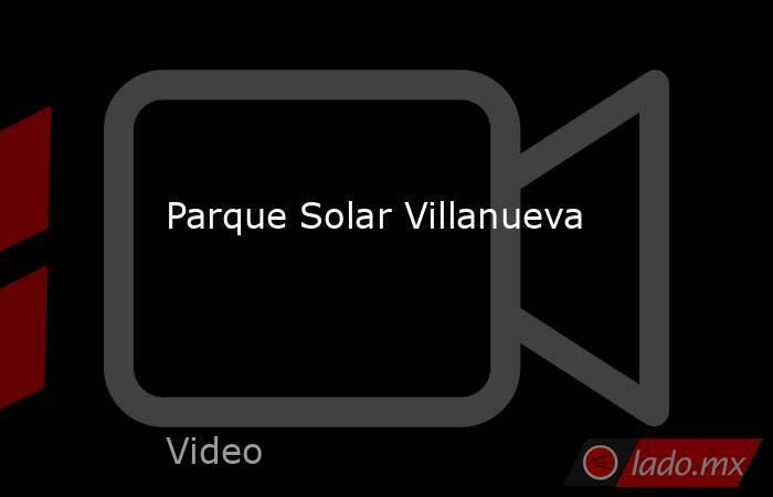 Parque Solar Villanueva. Noticias en tiempo real