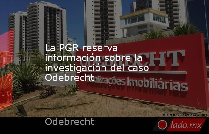 La PGR reserva información sobre la investigación del caso Odebrecht. Noticias en tiempo real