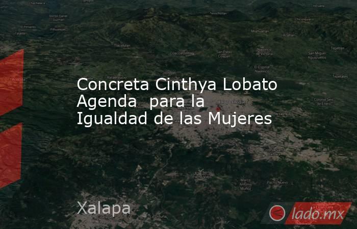 Concreta Cinthya Lobato Agenda  para la Igualdad de las Mujeres. Noticias en tiempo real
