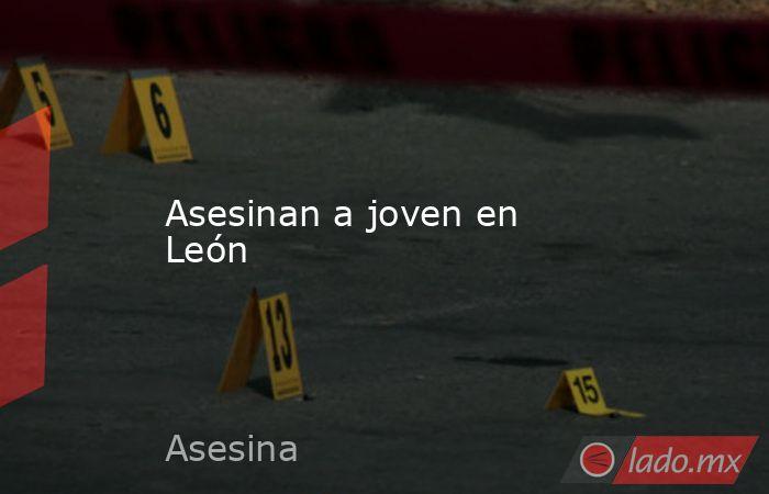 Asesinan a joven en León. Noticias en tiempo real