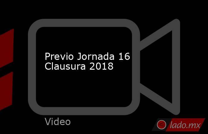 Previo Jornada 16 Clausura 2018. Noticias en tiempo real