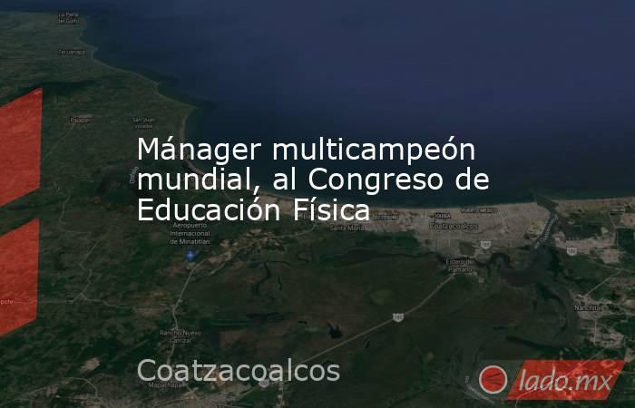 Mánager multicampeón mundial, al Congreso de Educación Física. Noticias en tiempo real