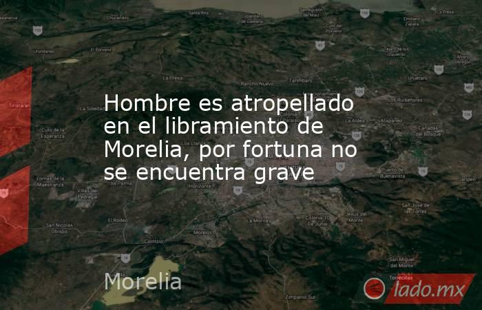 Hombre es atropellado en el libramiento de Morelia, por fortuna no se encuentra grave. Noticias en tiempo real