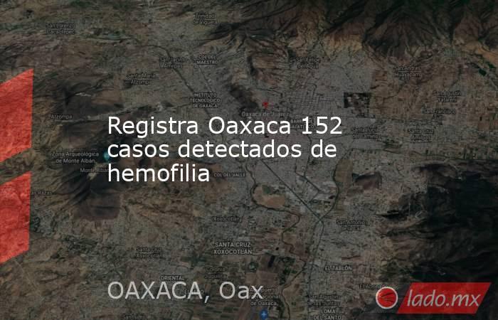 Registra Oaxaca 152 casos detectados de hemofilia. Noticias en tiempo real