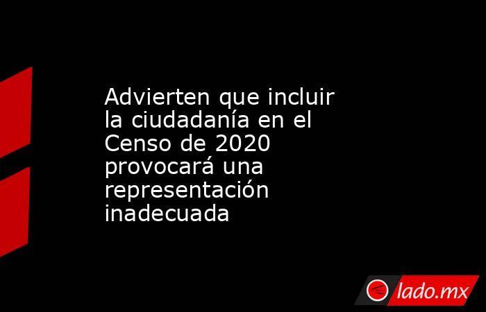 Advierten que incluir la ciudadanía en el Censo de 2020 provocará una representación inadecuada. Noticias en tiempo real