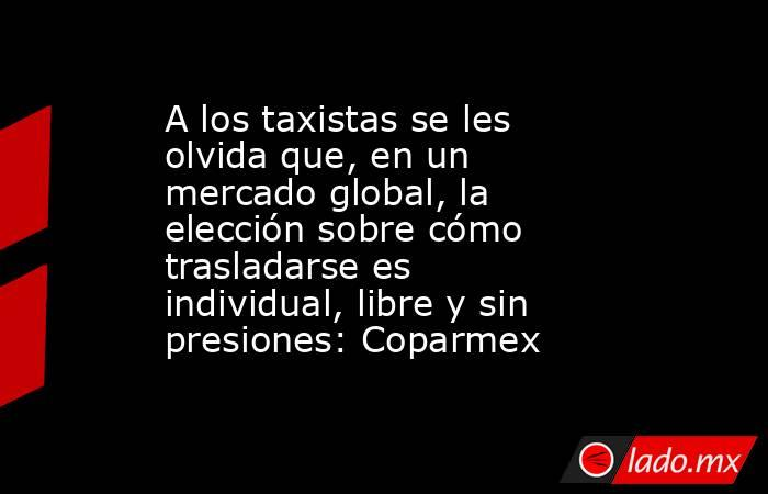 A los taxistas se les olvida que, en un mercado global, la elección sobre cómo trasladarse es individual, libre y sin presiones: Coparmex. Noticias en tiempo real