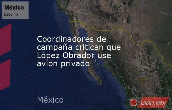 Coordinadores de campaña critican que López Obrador use avión privado. Noticias en tiempo real