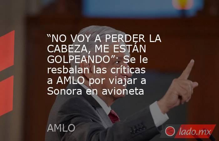 """""""NO VOY A PERDER LA CABEZA, ME ESTÁN GOLPEANDO"""": Se le resbalan las críticas a AMLO por viajar a Sonora en avioneta. Noticias en tiempo real"""