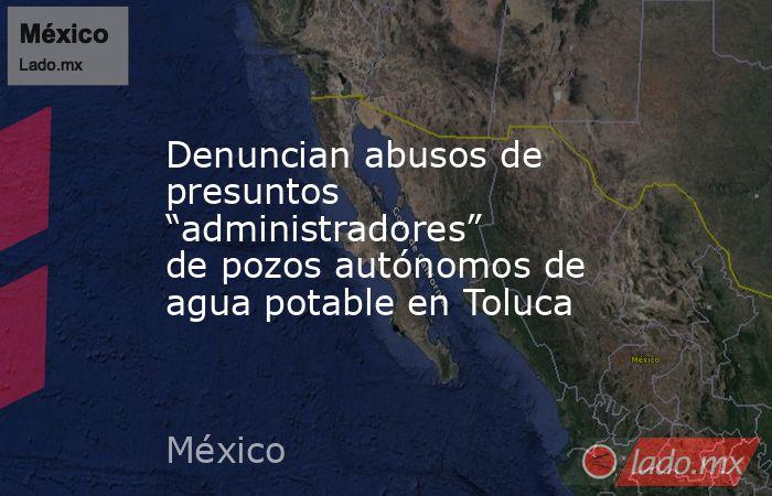"""Denuncian abusos de presuntos """"administradores"""" de pozos autónomos de agua potable en Toluca. Noticias en tiempo real"""