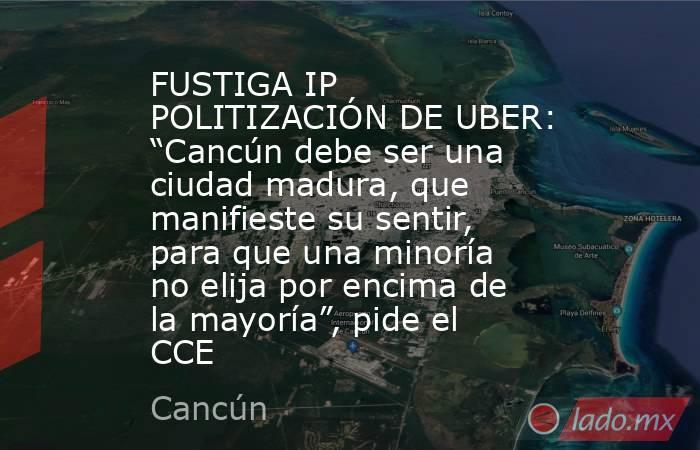 """FUSTIGA IP POLITIZACIÓN DE UBER: """"Cancún debe ser una ciudad madura, que manifieste su sentir, para que una minoría no elija por encima de la mayoría"""", pide el CCE. Noticias en tiempo real"""
