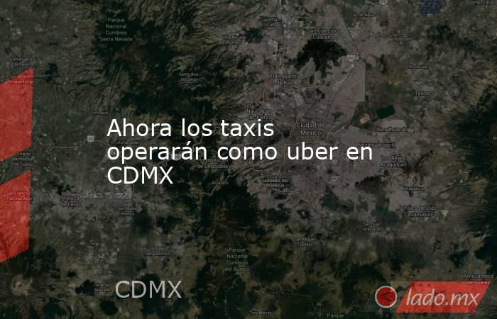 Ahora los taxis operarán como uber en CDMX. Noticias en tiempo real