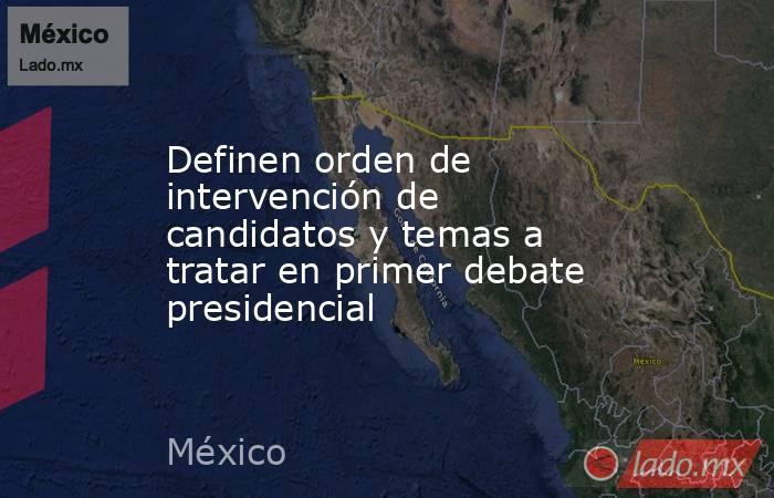 Definen orden de intervención de candidatos y temas a tratar en primer debate presidencial. Noticias en tiempo real