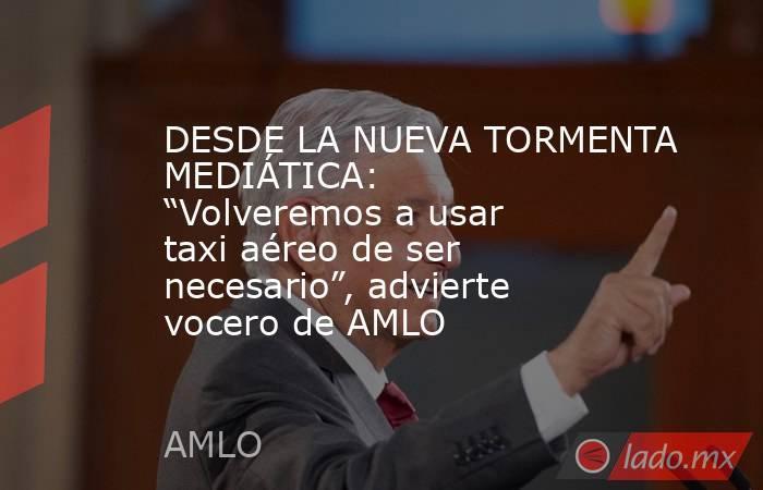"""DESDE LA NUEVA TORMENTA MEDIÁTICA: """"Volveremos a usar taxi aéreo de ser necesario"""", advierte vocero de AMLO. Noticias en tiempo real"""