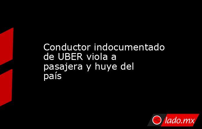 Conductor indocumentado de UBER viola a pasajera y huye del país. Noticias en tiempo real