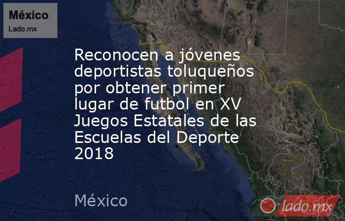Reconocen a jóvenes deportistas toluqueños por obtener primer lugar de futbol en XV Juegos Estatales de las Escuelas del Deporte 2018. Noticias en tiempo real