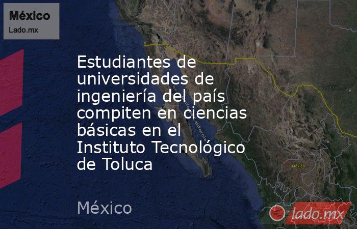 Estudiantes de universidades de ingeniería del país compiten en ciencias básicas en el Instituto Tecnológico de Toluca. Noticias en tiempo real